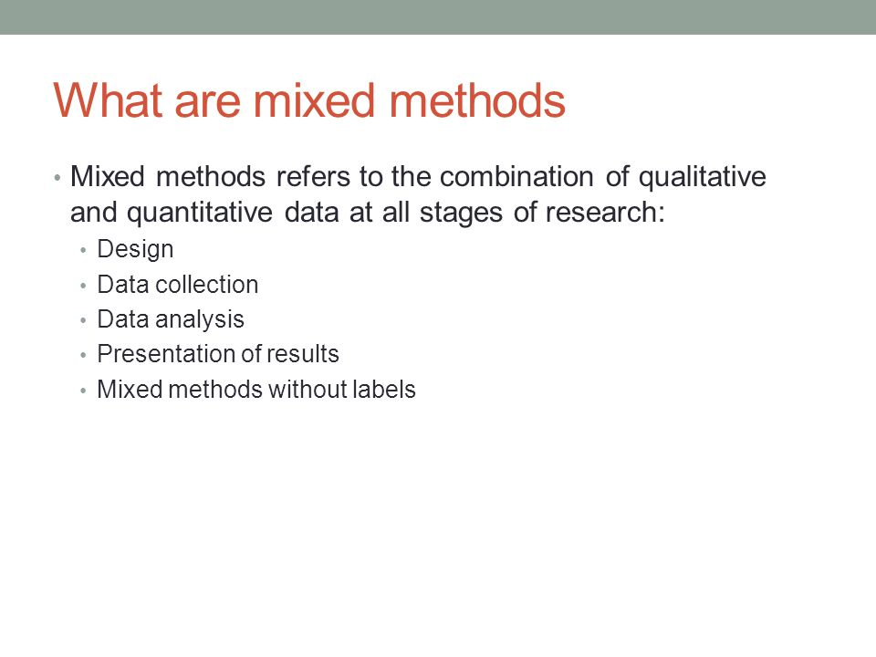 What are mixed methods Mixed methods refers to the combination of qualitative and quantitative data at all stages of research: Design Data collection Data analysis Presentation of results Mixed methods without labels