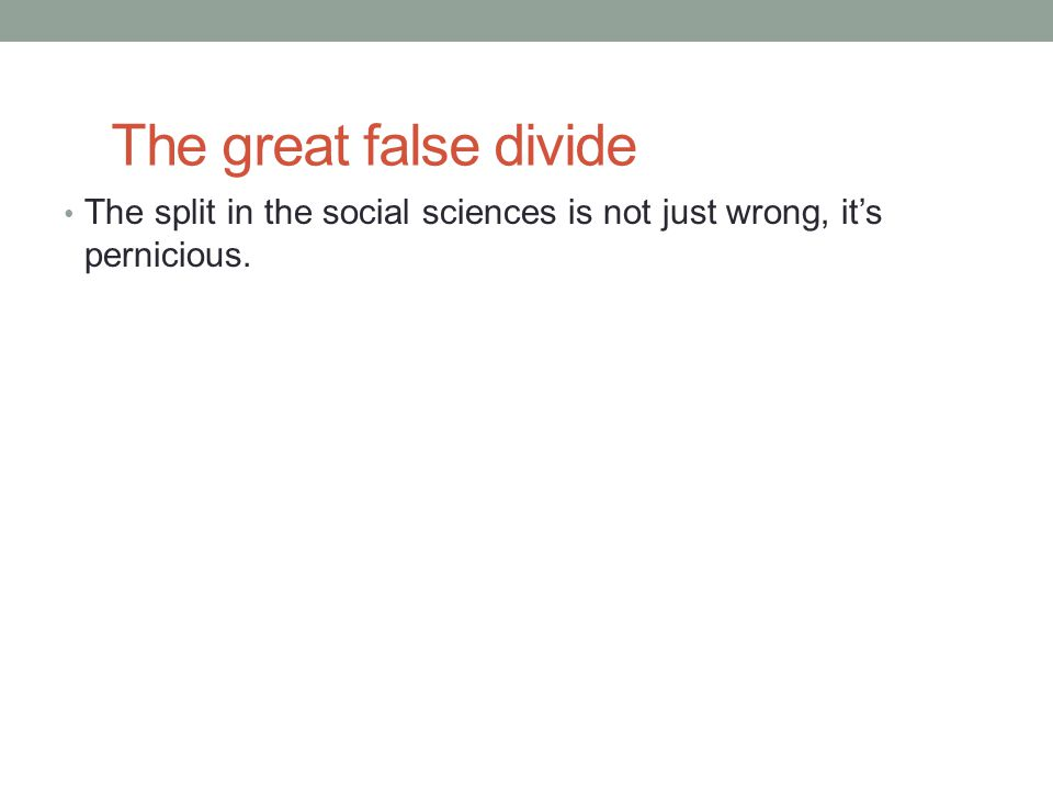 The great false divide The split in the social sciences is not just wrong, it's pernicious.