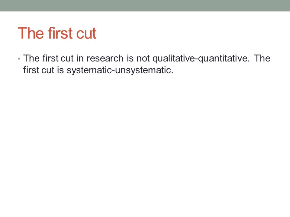 The first cut The first cut in research is not qualitative-quantitative.