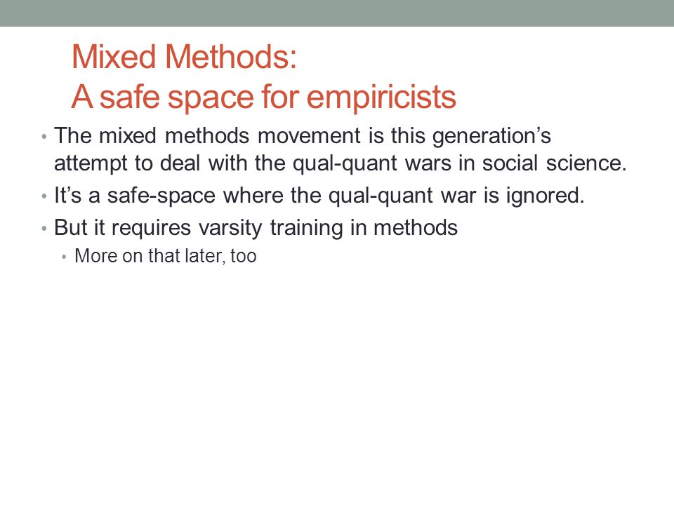 Mixed Methods: A safe space for empiricists The mixed methods movement is this generation's attempt to deal with the qual-quant wars in social science.