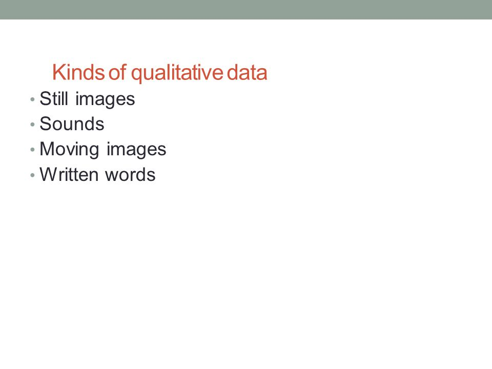 Kinds of qualitative data Still images Sounds Moving images Written words