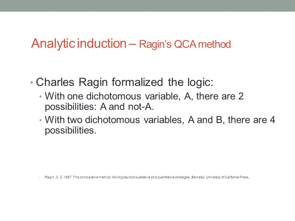 Analytic induction – Ragin's QCA method Charles Ragin formalized the logic: With one dichotomous variable, A, there are 2 possibilities: A and not-A.
