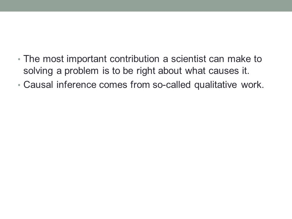 The most important contribution a scientist can make to solving a problem is to be right about what causes it.