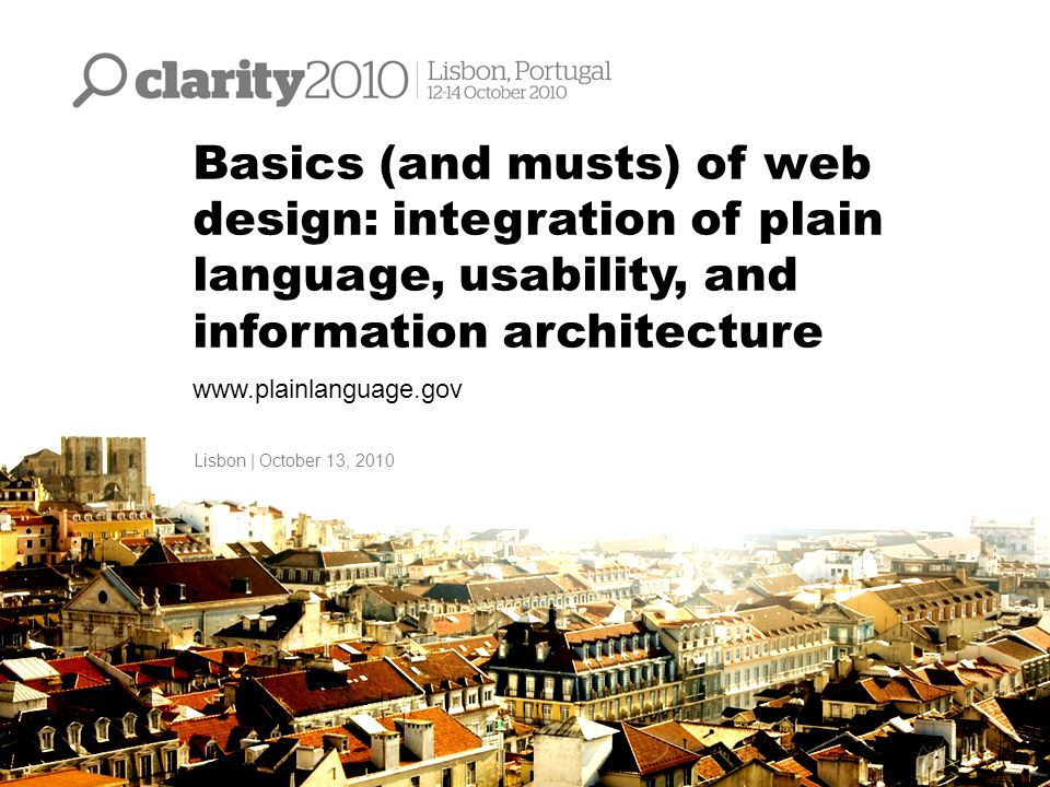 Basics (and musts) of web design: integration of plain language, usability, and information architecture www.plainlanguage.gov Lisbon | October 13, 20