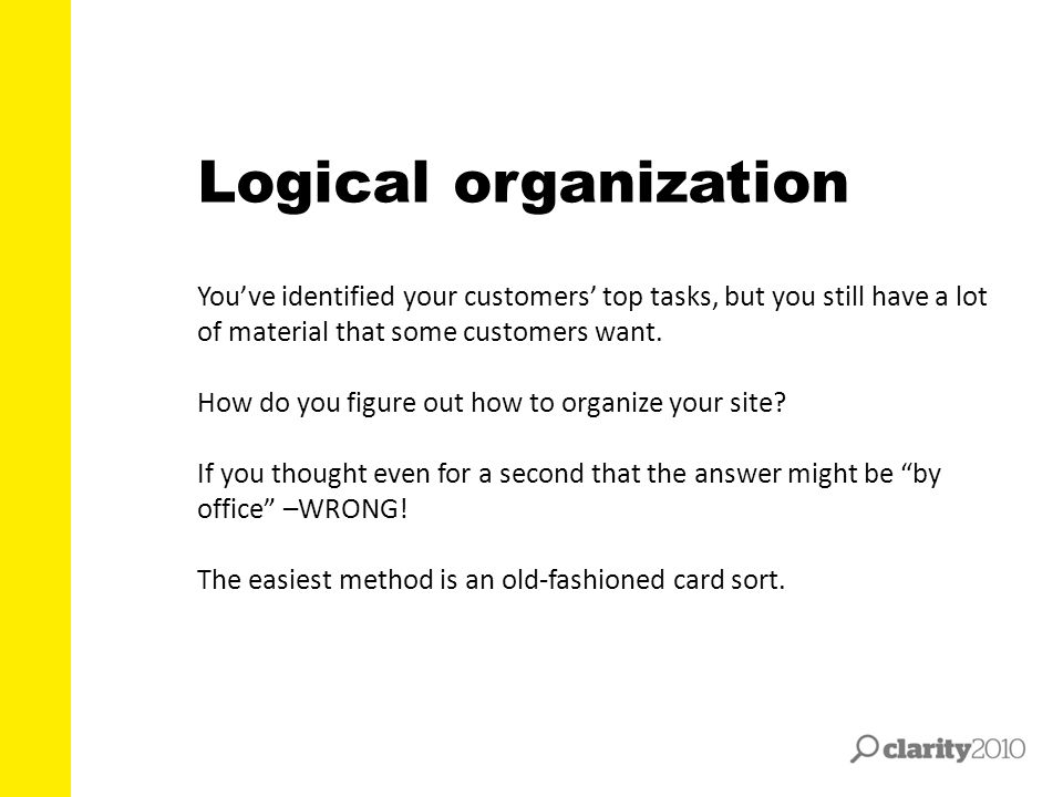 Logical organization You've identified your customers' top tasks, but you still have a lot of material that some customers want.