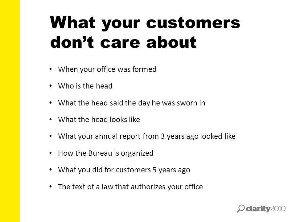 What your customers don't care about When your office was formed Who is the head What the head said the day he was sworn in What the head looks like W