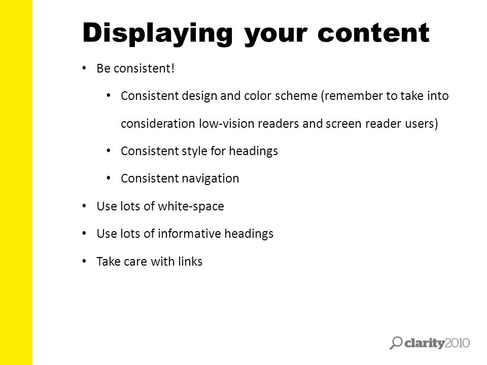 Displaying your content Be consistent! Consistent design and color scheme (remember to take into consideration low-vision readers and screen reader us
