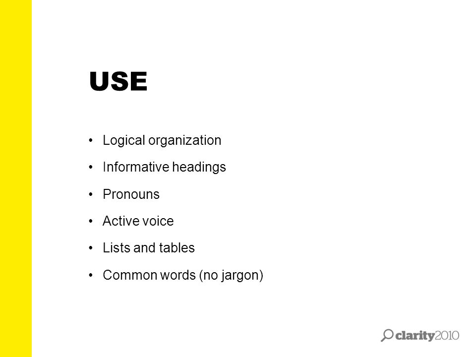 Logical organization Informative headings Pronouns Active voice Lists and tables Common words (no jargon) USE