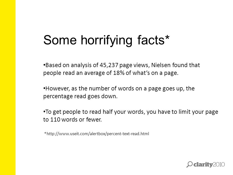 Some horrifying facts* Based on analysis of 45,237 page views, Nielsen found that people read an average of 18% of what's on a page. However, as the n