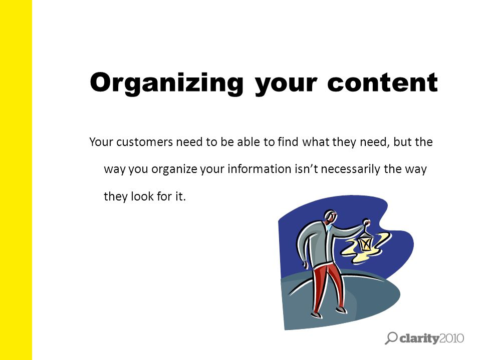 Organizing your content Your customers need to be able to find what they need, but the way you organize your information isn't necessarily the way the