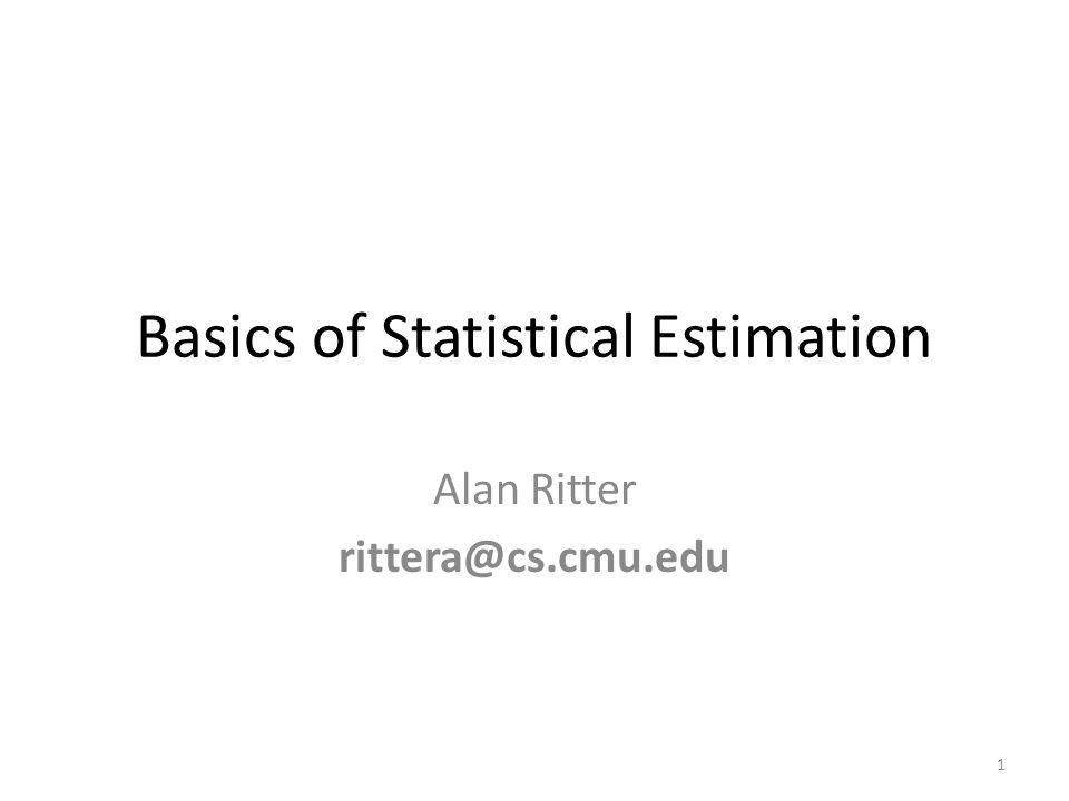 Basics of Statistical Estimation Alan Ritter rittera@cs.cmu.edu 1