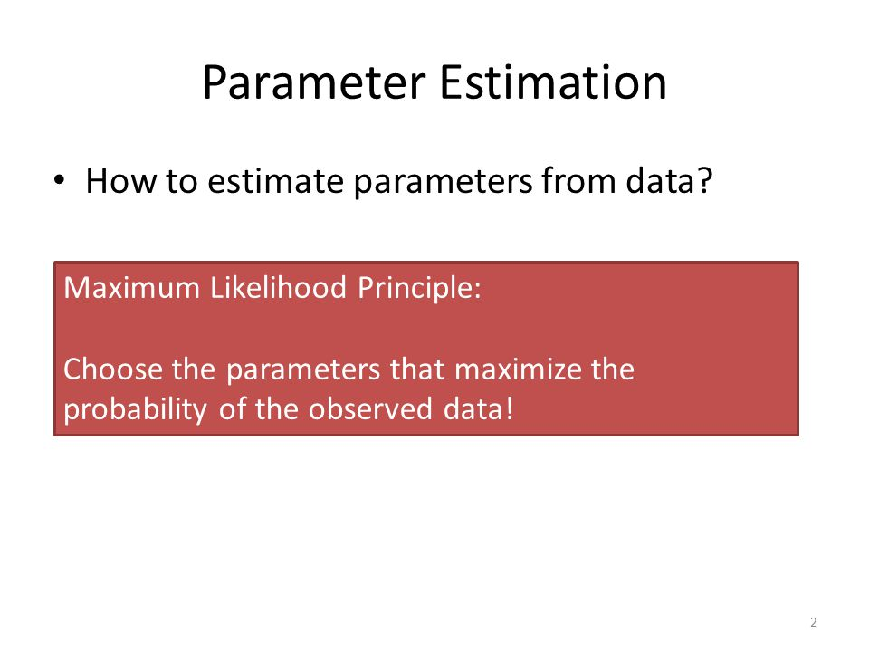 Parameter Estimation How to estimate parameters from data? 2 Maximum Likelihood Principle: Choose the parameters that maximize the probability of the