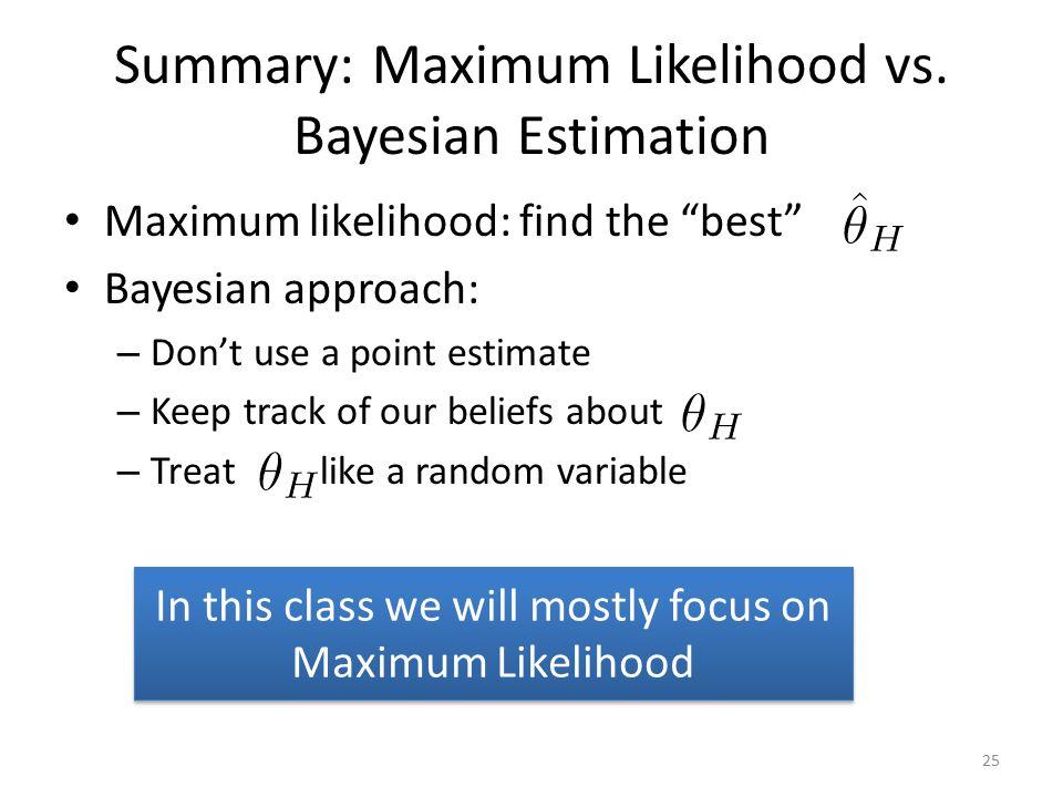 "Summary: Maximum Likelihood vs. Bayesian Estimation Maximum likelihood: find the ""best"" Bayesian approach: – Don't use a point estimate – Keep track o"