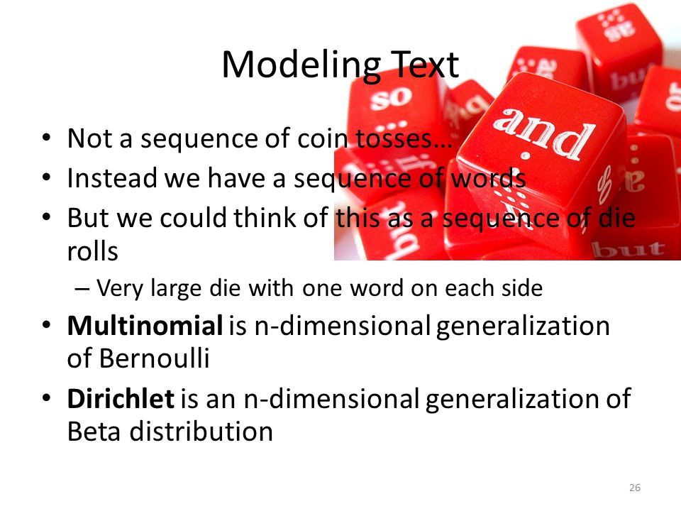 Modeling Text Not a sequence of coin tosses… Instead we have a sequence of words But we could think of this as a sequence of die rolls – Very large di