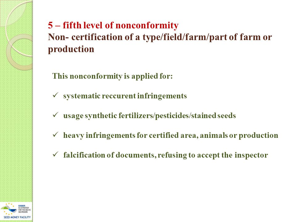 5 – fifth level of nonconformity Non- certification of a type/field/farm/part of farm or production This nonconformity is applied for: systematic reccurent infringements usage synthetic fertilizers/pesticides/stained seeds heavy infringements for certified area, animals or production falcification of documents, refusing to accept the inspector