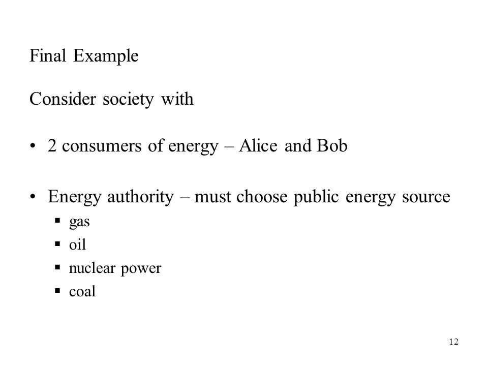 12 Final Example Consider society with 2 consumers of energy – Alice and Bob Energy authority – must choose public energy source  gas  oil  nuclear power  coal