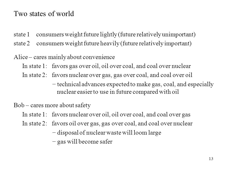 13 Two states of world state 1 consumers weight future lightly (future relatively unimportant) state 2 consumers weight future heavily (future relatively important) Alice – cares mainly about convenience In state 1: favors gas over oil, oil over coal, and coal over nuclear In state 2: favors nuclear over gas, gas over coal, and coal over oil − technical advances expected to make gas, coal, and especially nuclear easier to use in future compared with oil Bob – cares more about safety In state 1: favors nuclear over oil, oil over coal, and coal over gas In state 2: favors oil over gas, gas over coal, and coal over nuclear − disposal of nuclear waste will loom large − gas will become safer