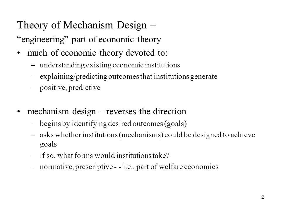 "2 Theory of Mechanism Design – ""engineering"" part of economic theory much of economic theory devoted to: –understanding existing economic institutions"