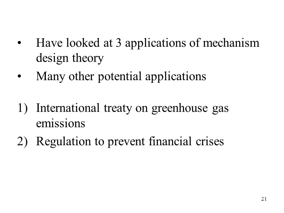 21 Have looked at 3 applications of mechanism design theory Many other potential applications 1)International treaty on greenhouse gas emissions 2)Regulation to prevent financial crises
