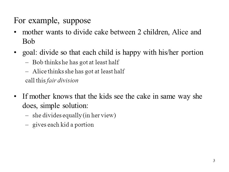 3 For example, suppose mother wants to divide cake between 2 children, Alice and Bob goal: divide so that each child is happy with his/her portion –Bob thinks he has got at least half –Alice thinks she has got at least half call this fair division If mother knows that the kids see the cake in same way she does, simple solution: –she divides equally (in her view) –gives each kid a portion