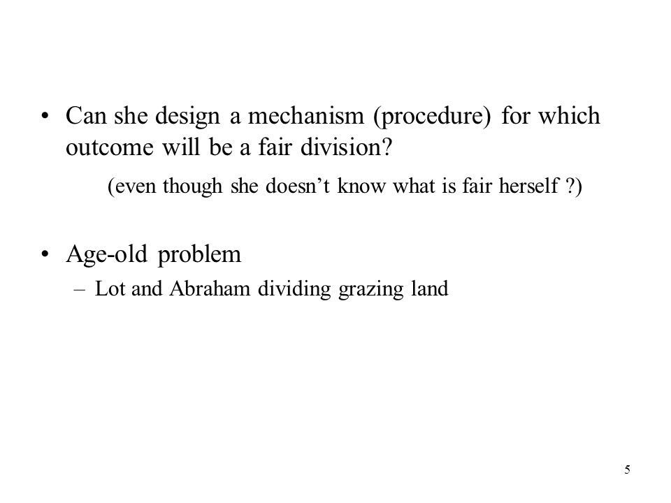 5 Can she design a mechanism (procedure) for which outcome will be a fair division.