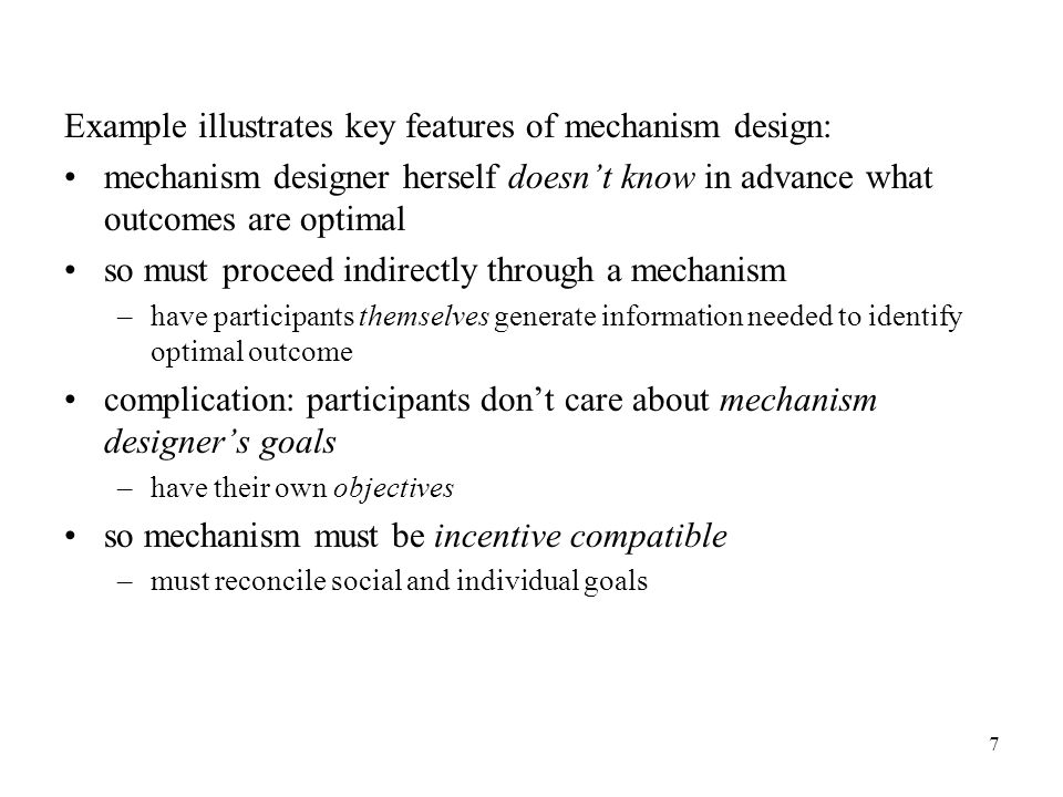 7 Example illustrates key features of mechanism design: mechanism designer herself doesn't know in advance what outcomes are optimal so must proceed indirectly through a mechanism –have participants themselves generate information needed to identify optimal outcome complication: participants don't care about mechanism designer's goals –have their own objectives so mechanism must be incentive compatible –must reconcile social and individual goals