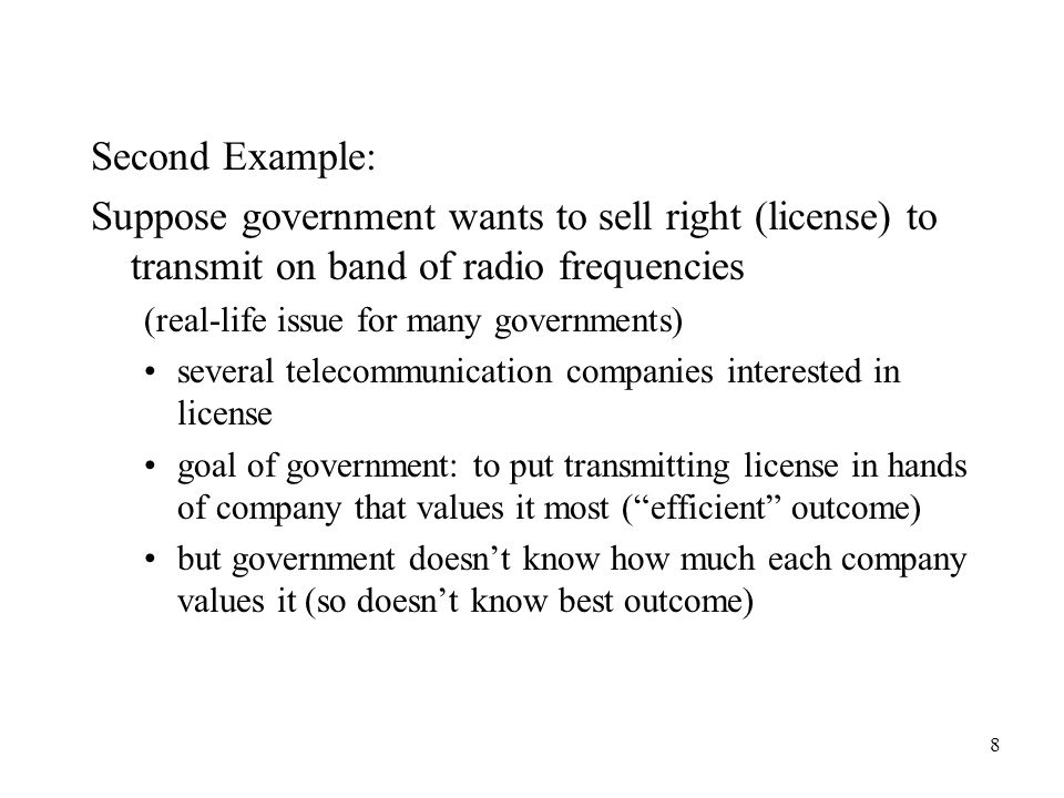 8 Second Example: Suppose government wants to sell right (license) to transmit on band of radio frequencies (real-life issue for many governments) several telecommunication companies interested in license goal of government: to put transmitting license in hands of company that values it most ( efficient outcome) but government doesn't know how much each company values it (so doesn't know best outcome)