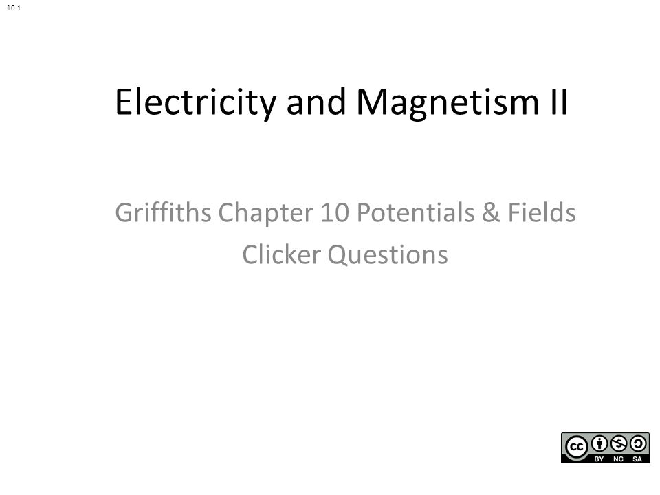 Electricity and Magnetism II Griffiths Chapter 10 Potentials & Fields Clicker Questions 10.1