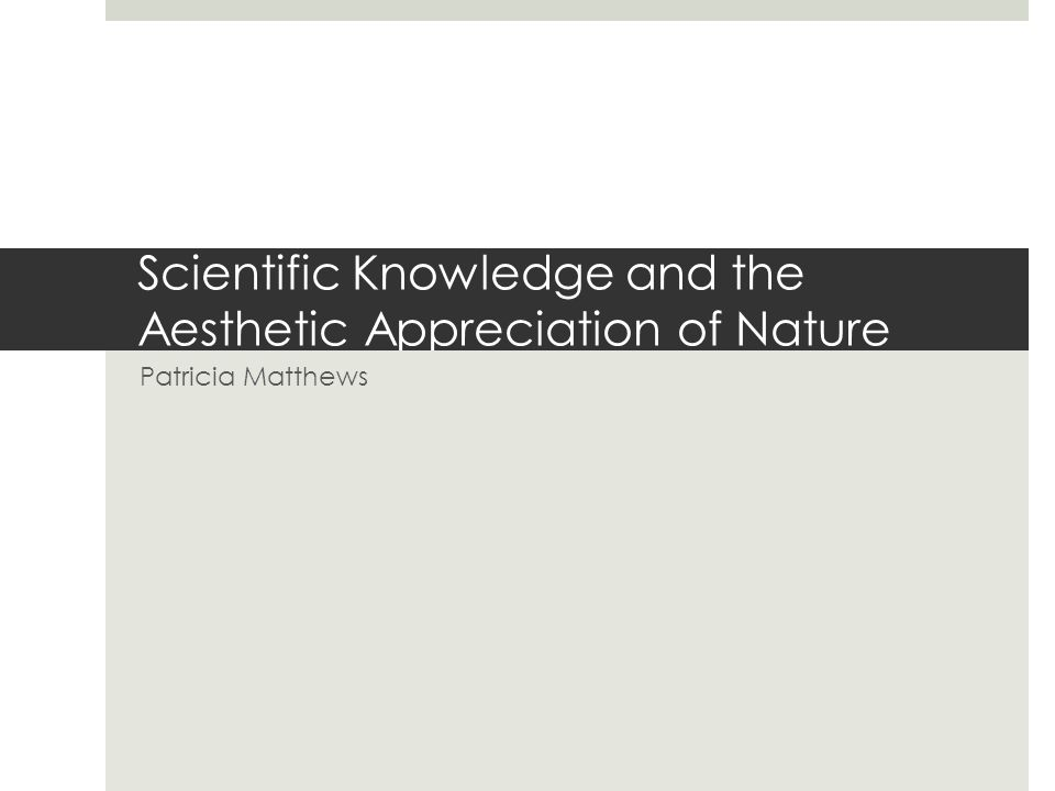 Scientific Knowledge and the Aesthetic Appreciation of Nature Patricia Matthews