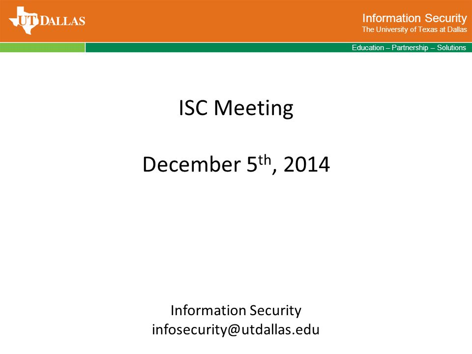 Information Security The University of Texas at Dallas Education – Partnership – Solutions ISC Meeting December 5 th, 2014 Information Security infosecurity@utdallas.edu