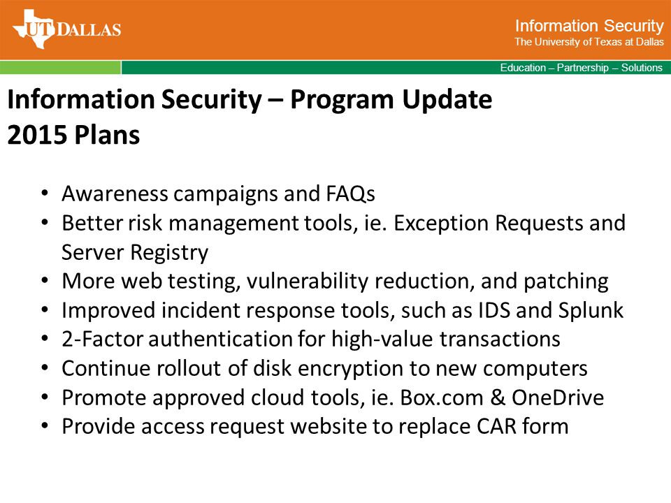 Information Security The University of Texas at Dallas Education – Partnership – Solutions Information Security – Program Update 2015 Plans Awareness campaigns and FAQs Better risk management tools, ie.