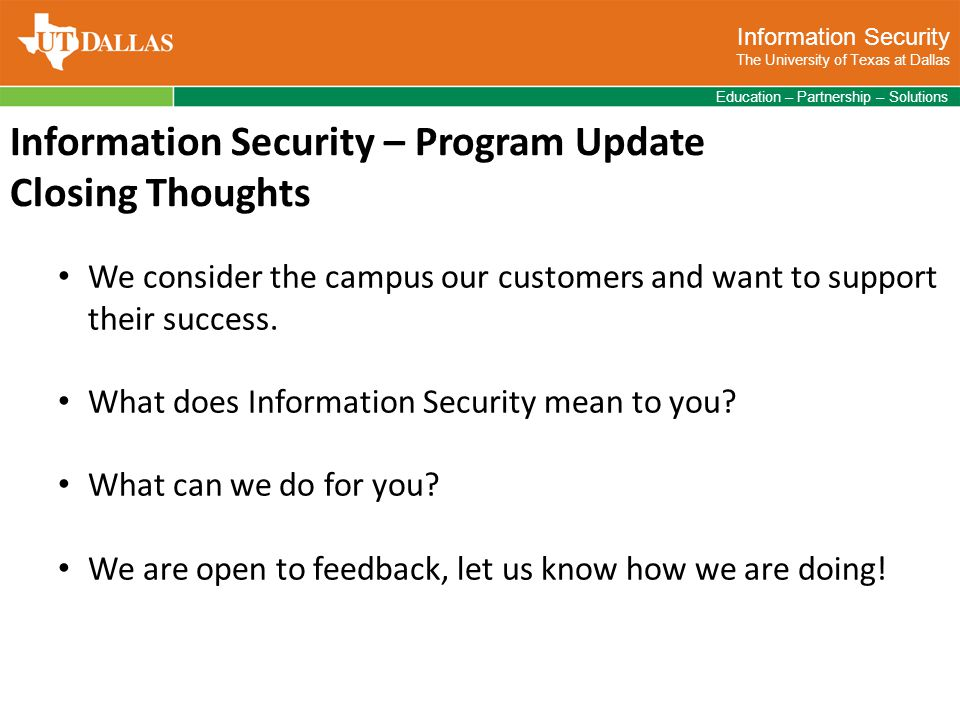 Information Security The University of Texas at Dallas Education – Partnership – Solutions Information Security – Program Update Closing Thoughts We consider the campus our customers and want to support their success.