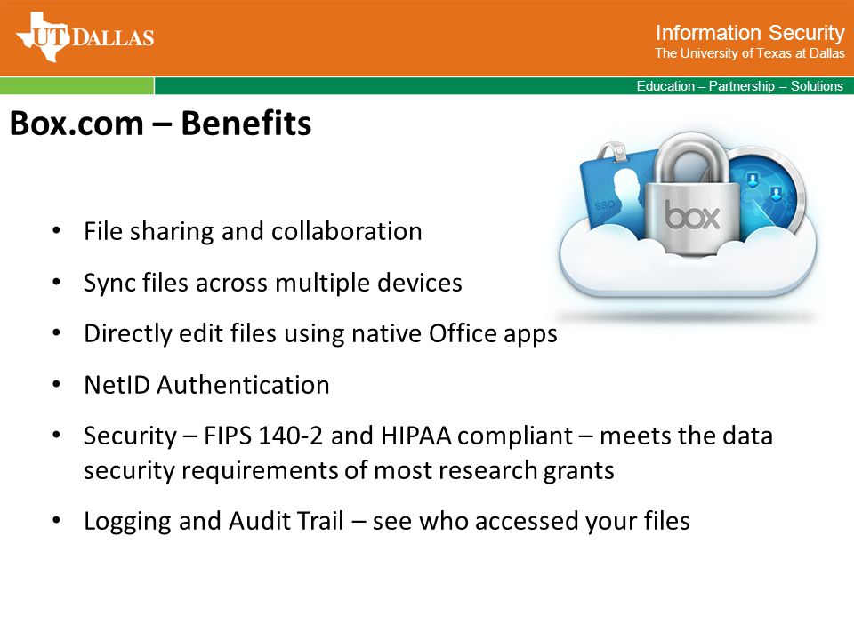 Information Security The University of Texas at Dallas Education – Partnership – Solutions Box.com – Benefits File sharing and collaboration Sync files across multiple devices Directly edit files using native Office apps NetID Authentication Security – FIPS 140-2 and HIPAA compliant – meets the data security requirements of most research grants Logging and Audit Trail – see who accessed your files