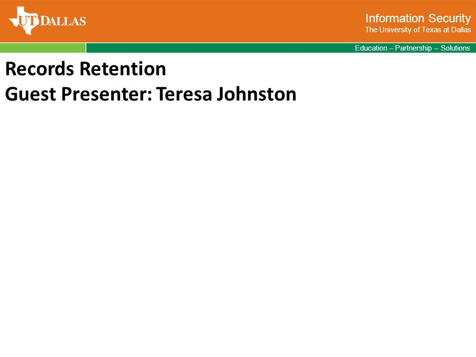 Information Security The University of Texas at Dallas Education – Partnership – Solutions Records Retention Guest Presenter: Teresa Johnston