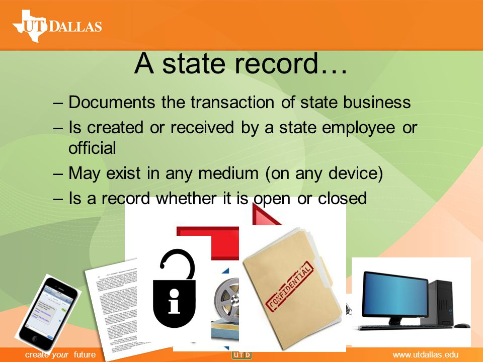 create your futurewww.utdallas.edu A state record… –Documents the transaction of state business –Is created or received by a state employee or official –May exist in any medium (on any device) –Is a record whether it is open or closed