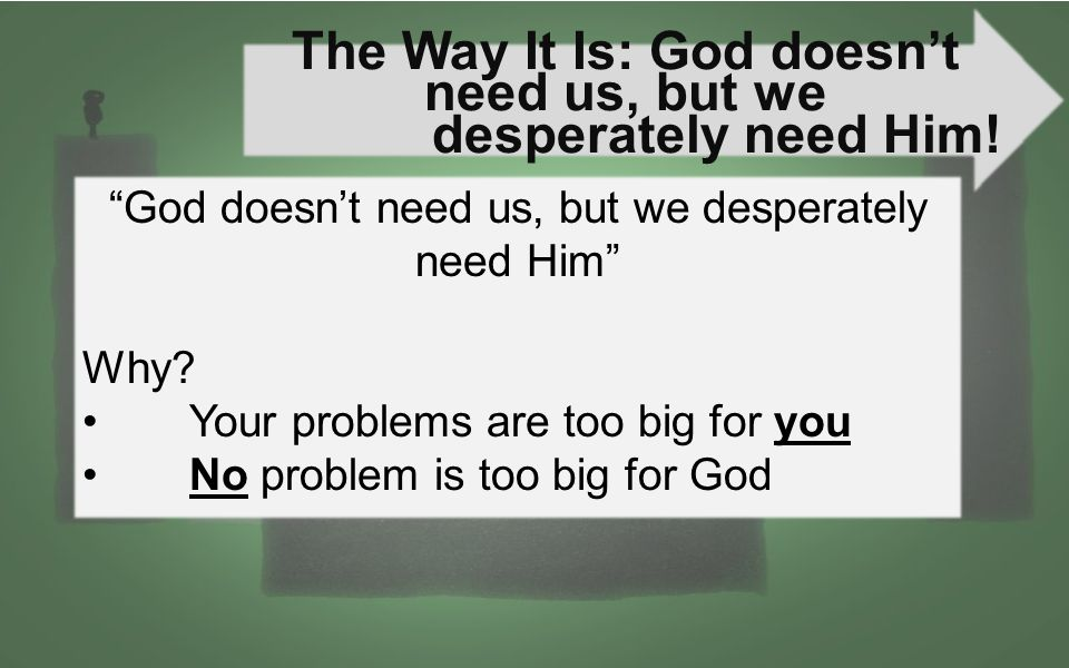 The Way It Is: God doesn't need us, but we desperately need Him.