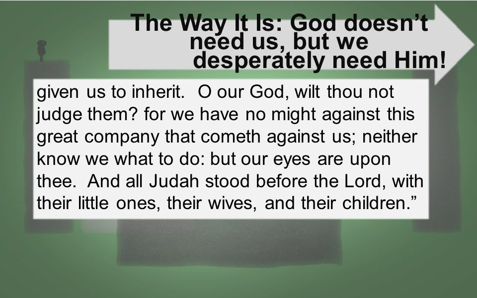 The Way It Is: God doesn't need us, but we desperately need Him! given us to inherit. O our God, wilt thou not judge them? for we have no might agains