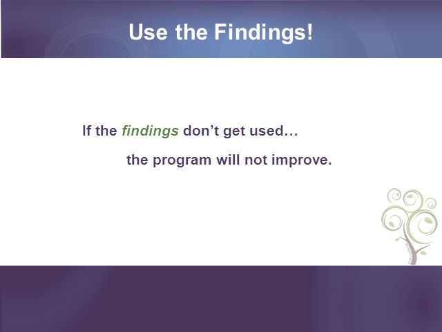 Use the Findings! If the findings don't get used… the program will not improve.