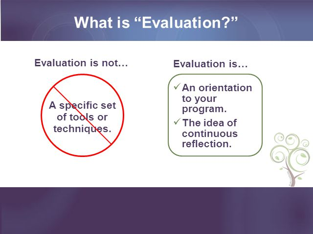 What is Evaluation? Evaluation is not… Evaluation is… A specific set of tools or techniques.