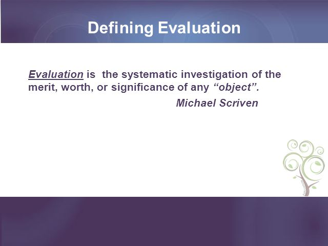 Defining Evaluation Evaluation is the systematic investigation of the merit, worth, or significance of any object .