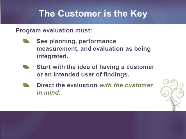 The Customer is the Key Program evaluation must: See planning, performance measurement, and evaluation as being integrated.
