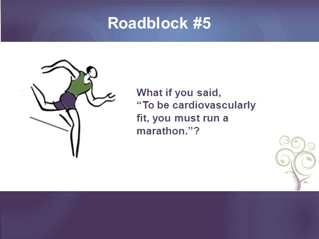 Roadblock #5 What if you said, To be cardiovascularly fit, you must run a marathon. ?