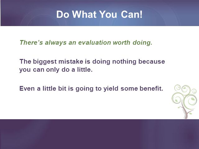 Do What You Can. There's always an evaluation worth doing.