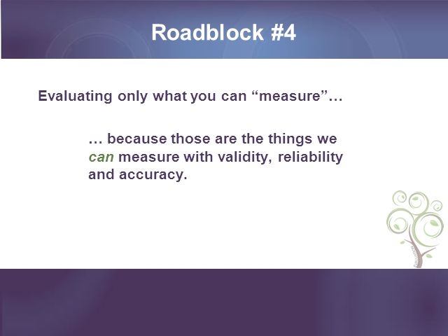 Roadblock #4 Evaluating only what you can measure … … because those are the things we can measure with validity, reliability and accuracy.