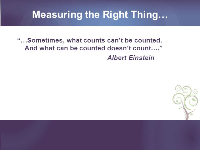 Measuring the Right Thing… …Sometimes, what counts can't be counted.