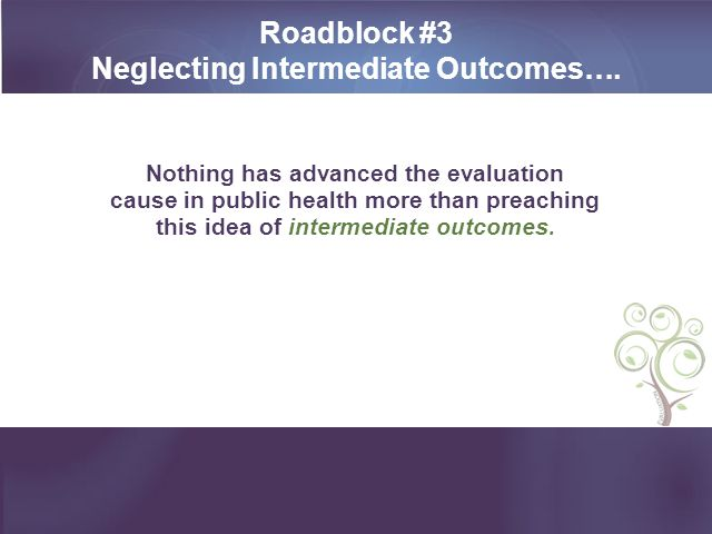 Roadblock #3 Neglecting Intermediate Outcomes….