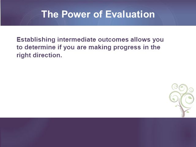 The Power of Evaluation Establishing intermediate outcomes allows you to determine if you are making progress in the right direction.