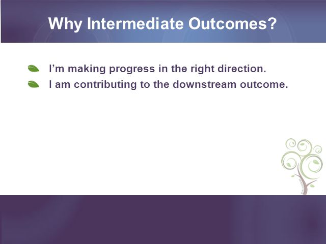 Why Intermediate Outcomes. I'm making progress in the right direction.