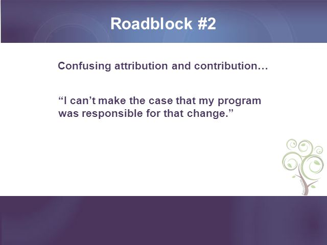Roadblock #2 Confusing attribution and contribution… I can't make the case that my program was responsible for that change.