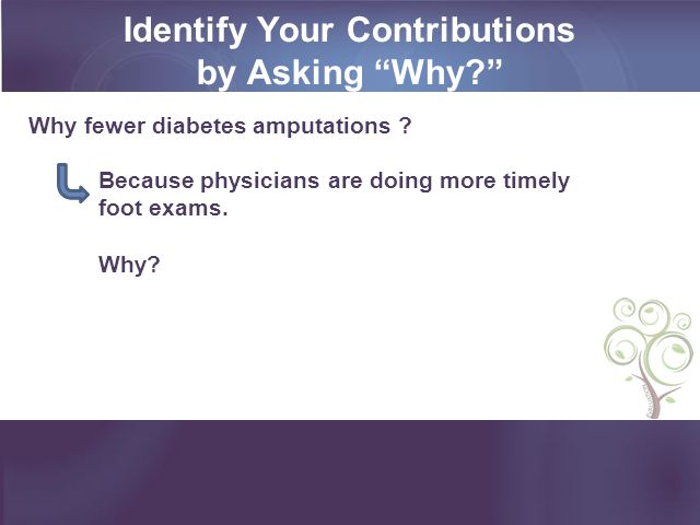 Identify Your Contributions by Asking Why? Because physicians are doing more timely foot exams.